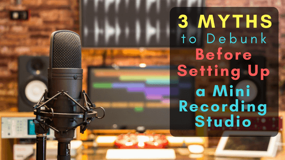 3 Myths to Debunk Before Setting Up a Mini Recording Studio m