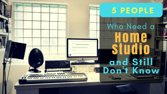 5 People Who Need a Home Studio and Still Dont Know